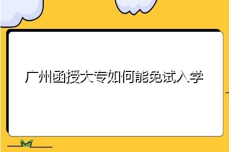 广州函授大专如何能免试入学,考生需要满足什么条件?