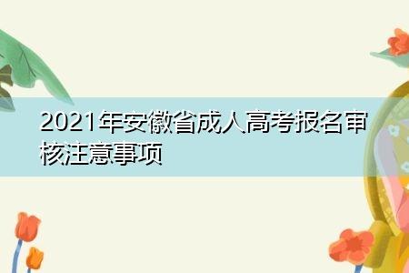 2021年安徽省成人高考报名审核注意事项说明
