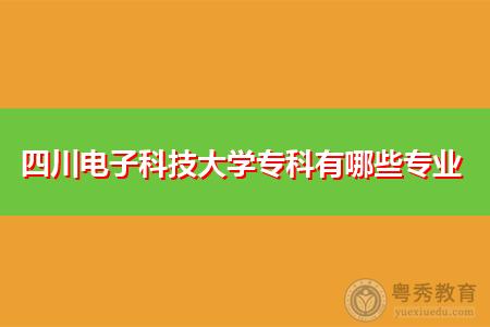 四川电子科技大学专科有哪些专业,学习时间要多久才可申请毕业?