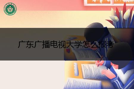 广东广播电视大学报名条件是什么,报考专业有哪些?