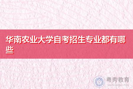华南农业大学自考专科和本科招生专业都有哪些?