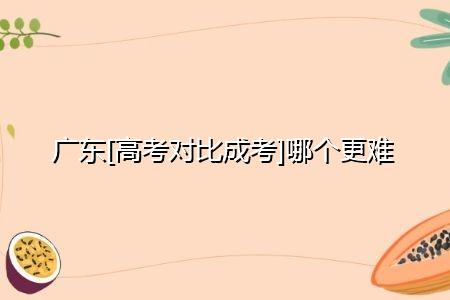 广东高考对比成考哪个更难,两者分数线分别是多少?