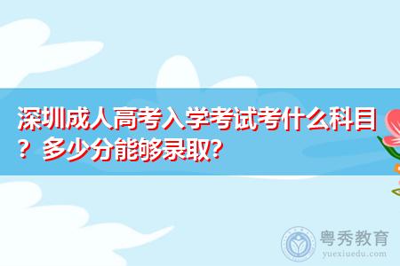 深圳成人高考入学考试考什么科目,多少分能够录取?