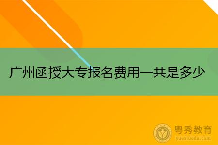 广州函授大专报名费用一共是多少,考试收费标准如何?