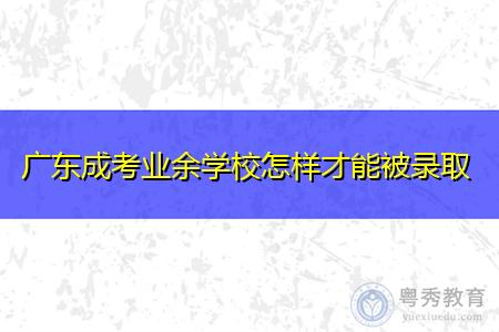 广东成考业余学校怎样才能被录取,报名要满足什么基本条件?