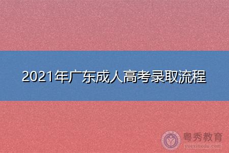 2021年广东成人高考录取流程是什么(附录取时间汇总表)