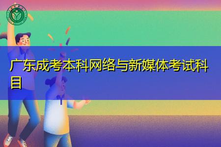 广东成考本科网络与新媒体考试科目有哪些,该专业可从事什么工作?