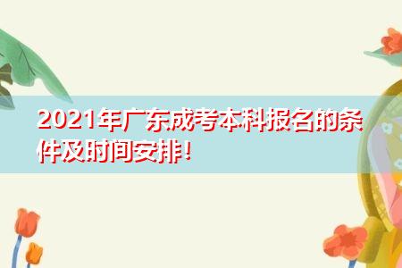 2021年广东成考本科报名有何要求,有哪些学校和技术专业可报考?