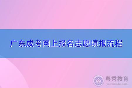 广东成人高考网上报名志愿填报流程是怎么样的?