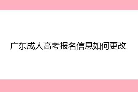 广东成人高考报名信息填写有误要如何更改?