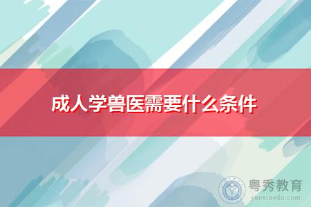 成人学兽医需要什么条件,可报考四川农业大学吗?