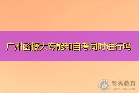 广州函授大专能和自考同时进行吗,两者每年有几次报考机会?