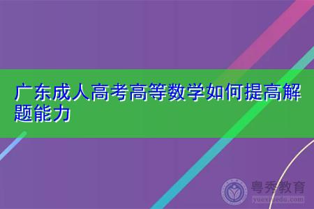 广东成人高考高等数学如何提高解题能力,附往届考生的备考心得分享!