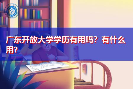 广东开放大学学历在职场和生活上有什么用处?