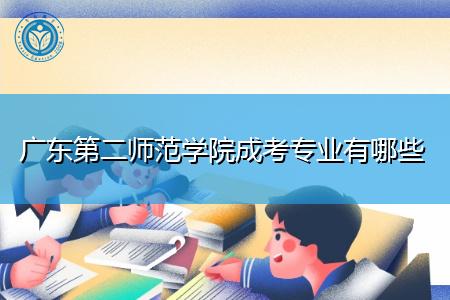 广东第二师范学院成考招生专业都有哪些?