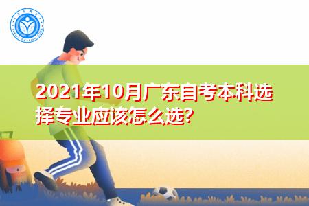 2021年10月广东自考本科应该怎么选择专业?