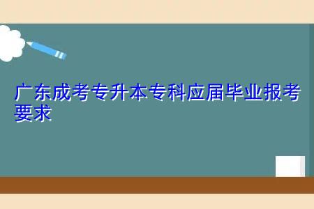 广东成考专升本专科应届毕业有哪些报考要求和条件?