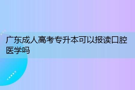 广东成人高考专升本可以报读口腔医学吗,该专业学制年限需要多少年?