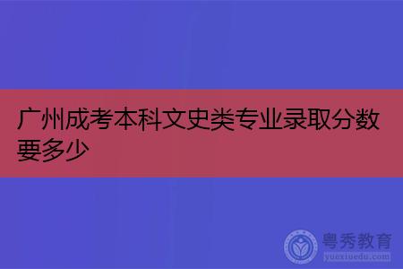 广州成考本科文史类专业录取分数要多少,高升本考试科目有哪些?