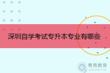 深圳自学考试专升本招生专业有哪些?