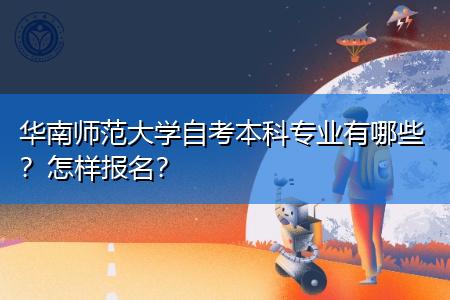 华南师范大学自考本科专业有哪些,报名步骤是怎么样的?