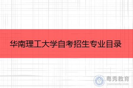 华南理工大学自考专科和本科招生专业都有哪些?