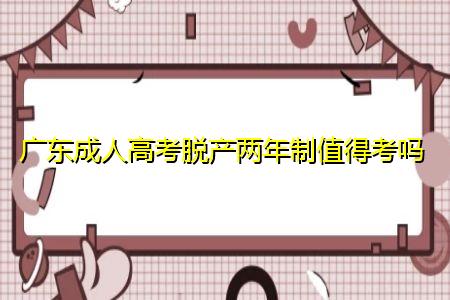 广东成人高考脱产两年制值得考吗,可选择业余和函授学习方式吗?