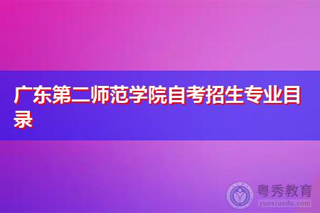 广东第二师范学院自考招生专业有哪些,学前教育考试难度如何?
