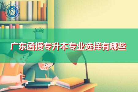 广东函授专升本可选择的招生专业有哪些?