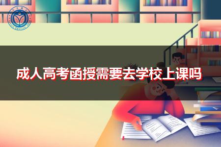 成人高考函授需要去学校上课吗,适不适合上班族报考学习?