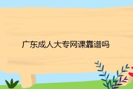 广东成人大专上网课靠谱吗,有什么需要注意的?