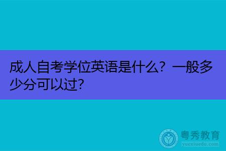 成人自考学位英语是什么,一般多少分可以过?