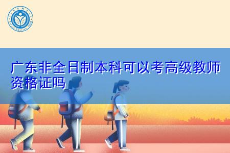广东非全日制本科可以考高级教师资格证吗?