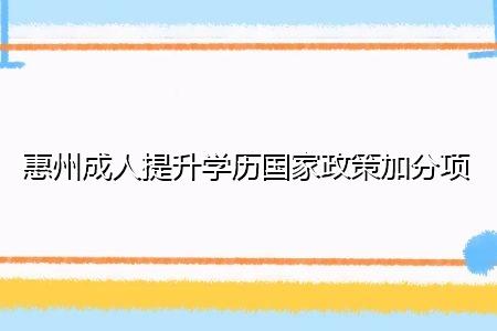 惠州成人提升学历国家政策加分项有哪些?