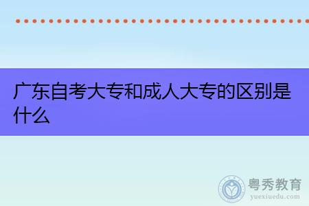 广东自考大专和成人大专的区别是什么?