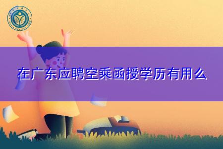 在广东应聘空乘函授学历有用么,有哪些专业是和空乘对口的?