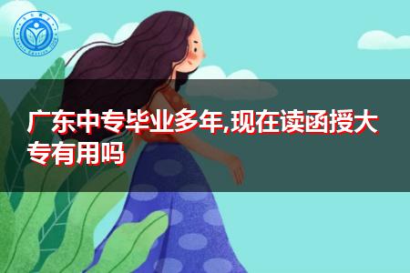 广东中专已经毕业了多年,现在读函授大专还有用吗?