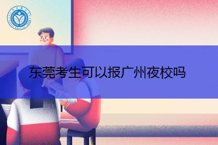 东莞考生可以报广州夜校吗?