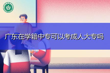 广东中专学籍可以考成人大专吗,报考需要什么条件?