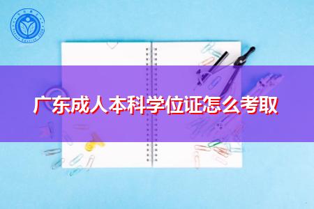 广东成人本科学位证怎么考取,考试内容、范围、方式是什么?