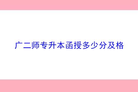广东第二师范学院函授专升本最低录取分数是多少?