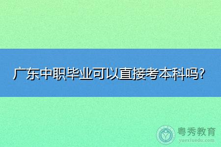 广东中职毕业可以直接考本科吗,学制要几年才可毕业拿证?
