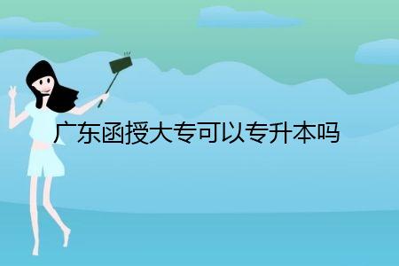 广东函授大专可以专升本吗?