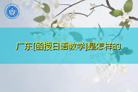 广东函授日语教学是怎样的,培养目标是什么?
