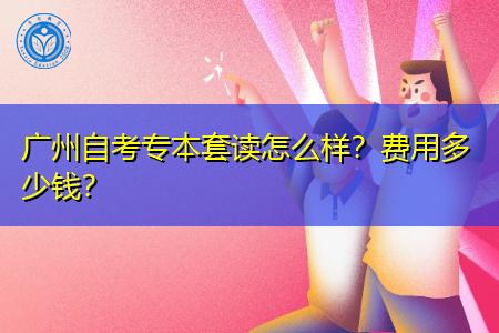 广州自考专本套读怎么样,报名需要多少费用?