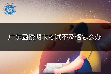 广东函授期末考试不及格怎么办,可以重新申请补考吗?
