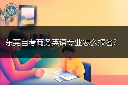 东莞自考商务英语专业怎么报名,可以选什么学校报读?