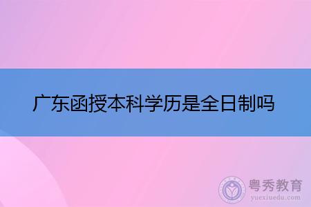 广东函授本科学历是全日制吗,两者之间有何区别?