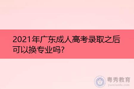 2021年广东成人高考录取之后可以换专业吗?