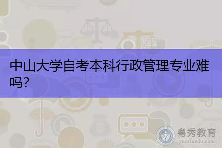 中山大学自考本科行政管理专业难吗,考取的文凭含金量高吗?